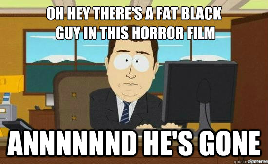 oh hey theres a fat black guy in this horror film annnnnnd - its gone