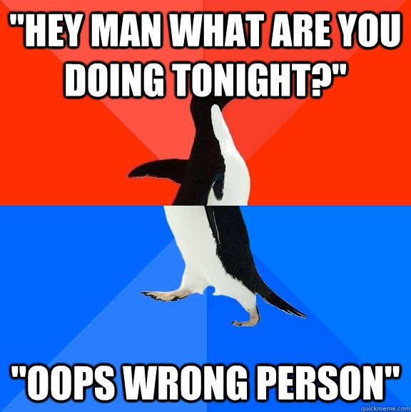 hey man what are you doing tonight oops wrong person - Socially Awesome Awkward Penguin