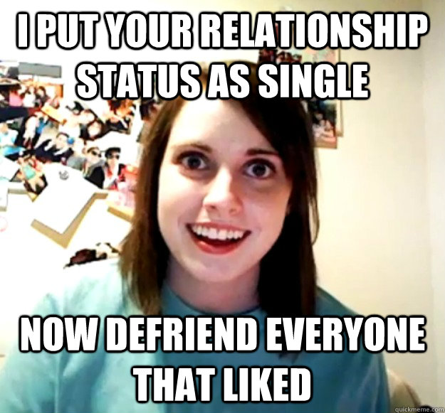i put your relationship status as single now defriend everyo - Overly Attached Girlfriend