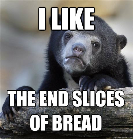 i like the end slices of bread - confession bear