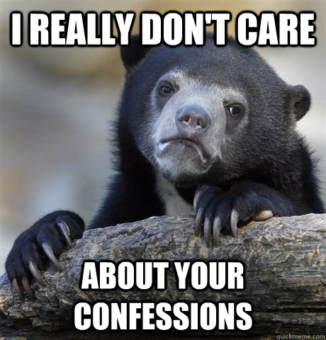 i really dont care about your confessions - confessionbear