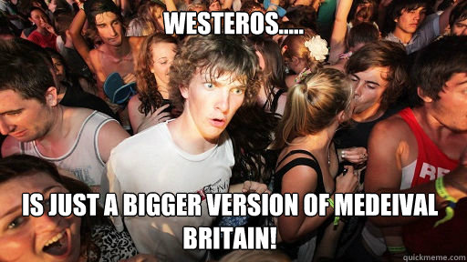 westeros is just a bigger version of medeival britain - Sudden Clarity Clarence
