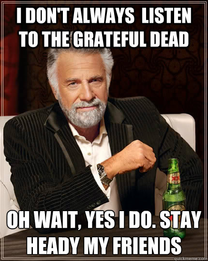 i dont always listen to the grateful dead oh wait yes i d - The Most Interesting Man In The World