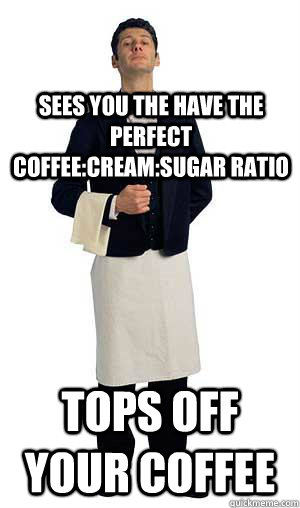 sees you the have the perfect coffeecreamsugar ratio tops  - Scumbag Waitor