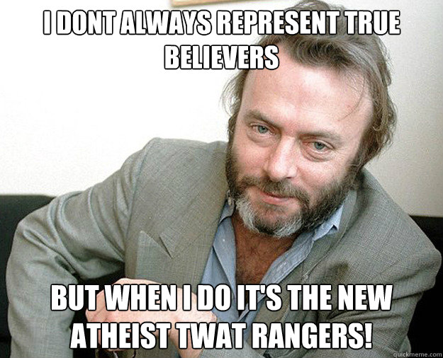 i dont always represent true believers but when i do its th - The Most Interesting Anti-theist In The World