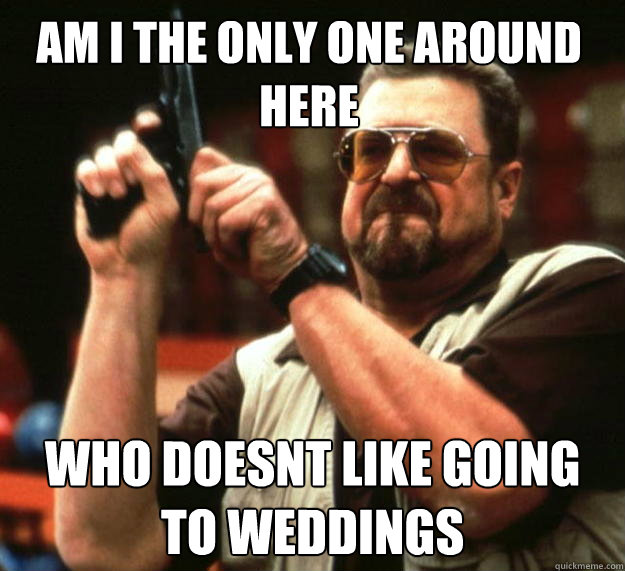 am i the only one around here who doesnt like going to weddi - Walter
