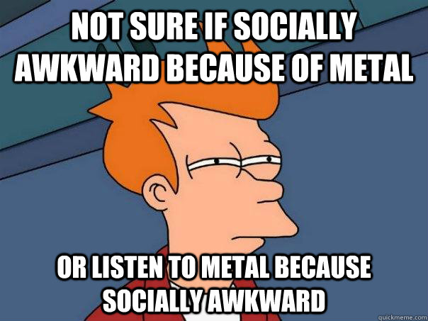 not sure if socially awkward because of metal or listen to m - Futurama Fry