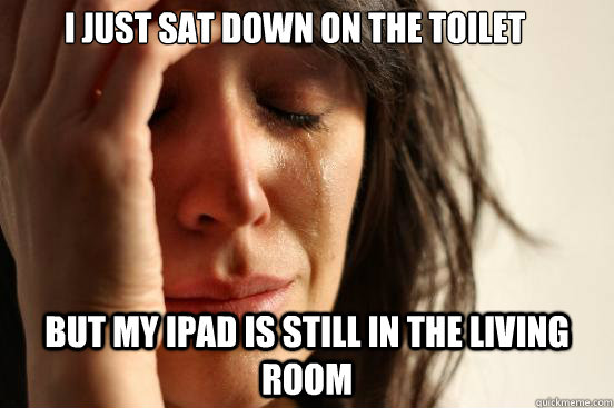 i just sat down on the toilet but my ipad is still in the li - First World Problems