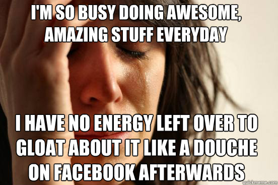 im so busy doing awesome amazing stuff everyday i have no  - First World Problems