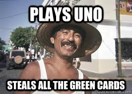 plays uno steals all the green cards - Dirty Mexican