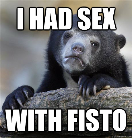 i had sex with fisto - Confession Bear