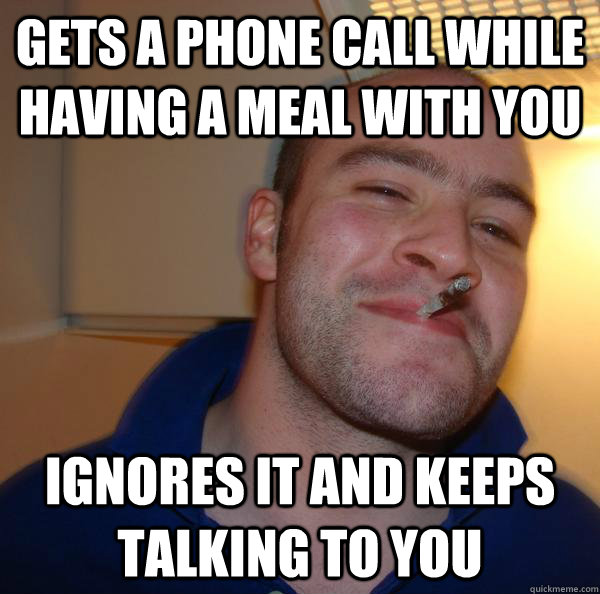 gets a phone call while having a meal with you ignores it an - Good Guy Greg