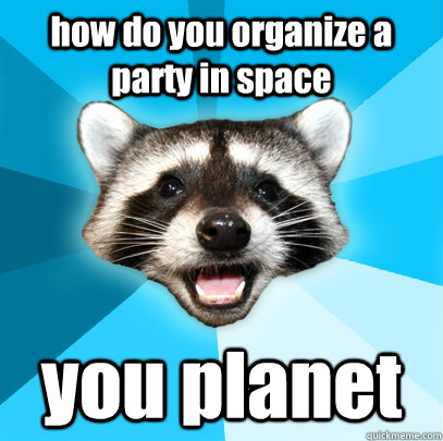 how do you organize a party in space you planet - Lame Pun Coon