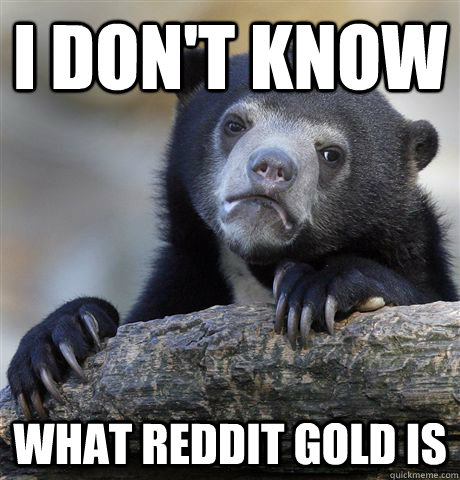 i dont know what reddit gold is - Confession Bear
