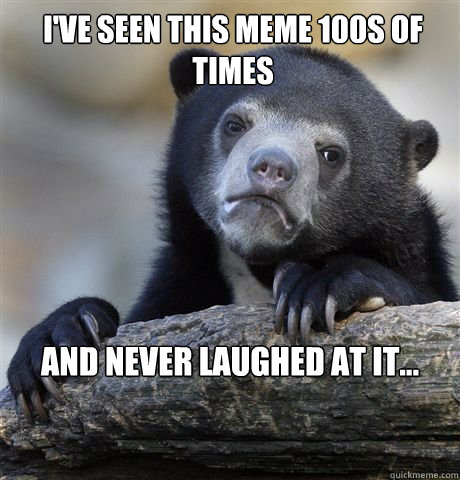 ive seen this meme 100s of times and never laughed at it - confession bear