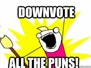 downvote all the puns - All The Things