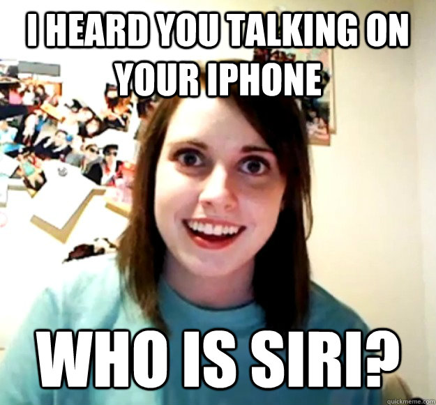 i heard you talking on your iphone who is siri - Overly Attached Girlfriend