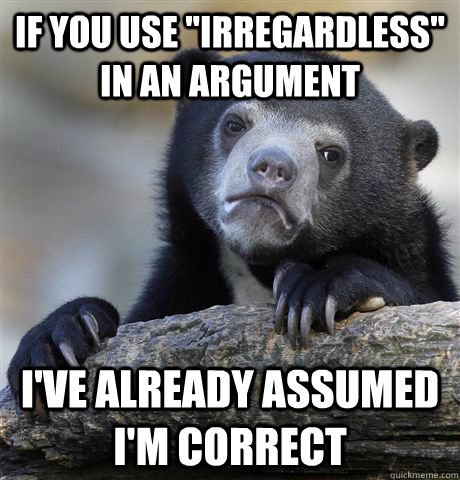 if you use irregardless in an argument ive already assume - Confession Bear