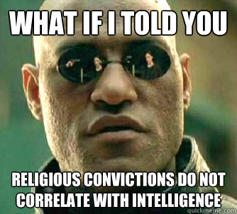what if i told you religious convictions do not correlate wi - Conspiracy Morpheus on Athiest posts.