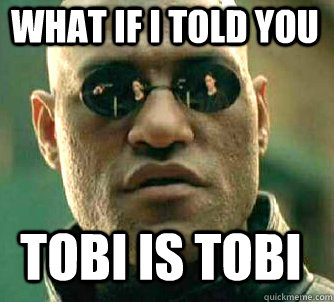 what if i told you tobi is tobi - Matrix Morpheus