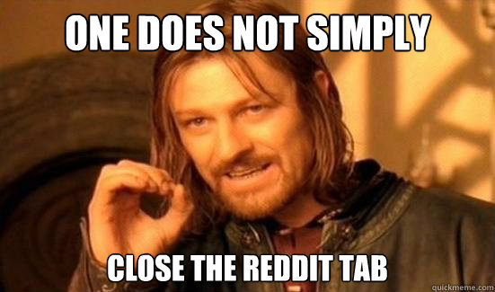 one does not simply close the reddit tab - Boromir