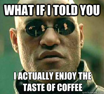 what if i told you i actually enjoy the taste of coffee - What if I told you