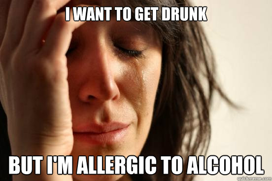 i want to get drunk but im allergic to alcohol - First World Problems