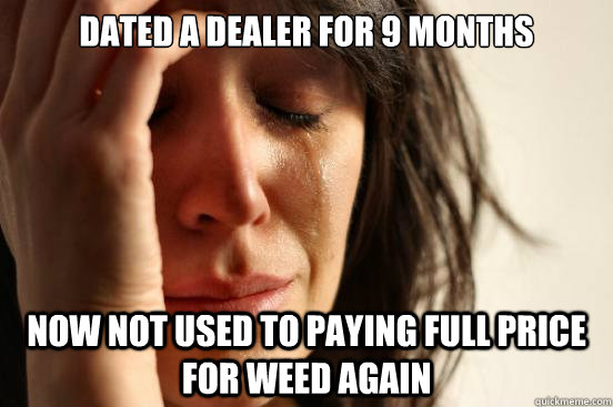 dated a dealer for 9 months now not used to paying full pric - First World Problems