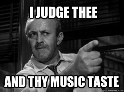 i judge thee and thy music taste - I judge thee