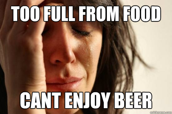 too full from food cant enjoy beer - Assyrian First World Problems