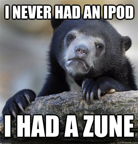 i never had an ipod i had a zune - Confession Bear