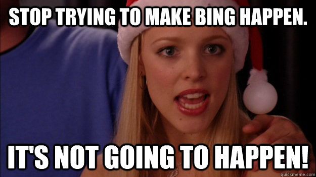 stop trying to make bing happen its not going to happen -