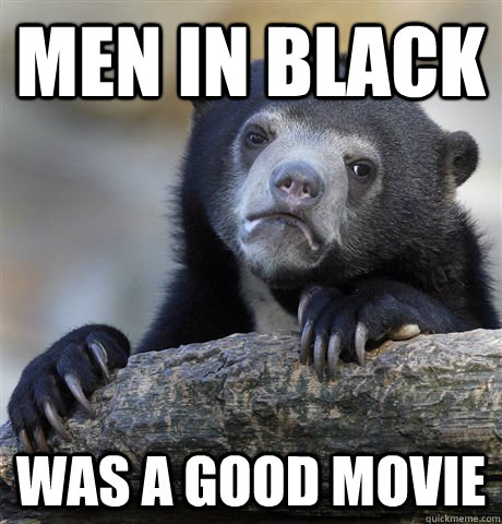 men in black was a good movie - Confession Bear
