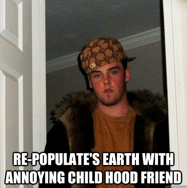 repopulates earth with annoying child hood friend - Scumbag Steve