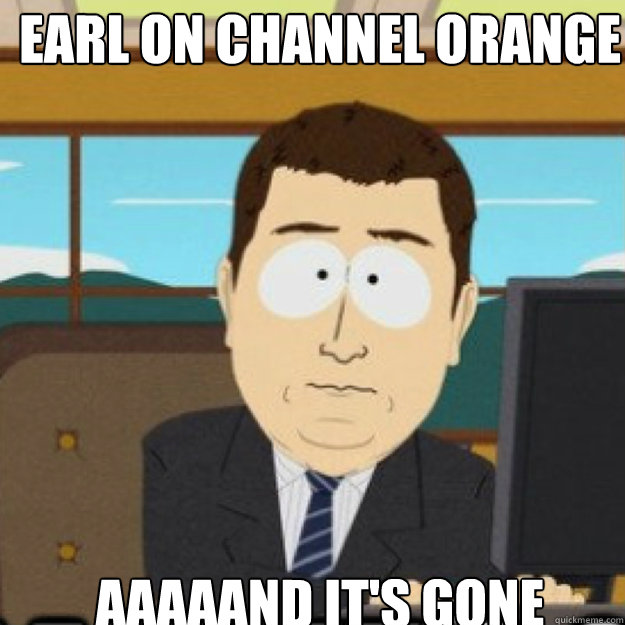 earl on channel orange aaaaand its gone - and its gone