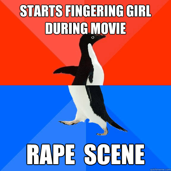starts fingering girl during movie rape scene - Socially Awesome Awkward Penguin