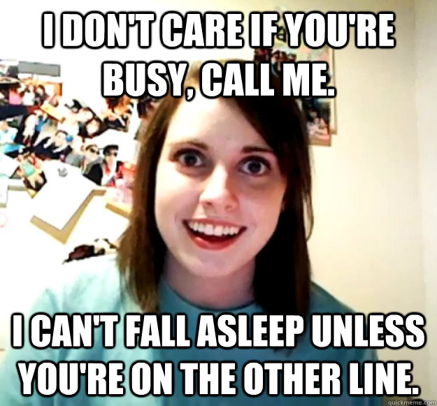 i dont care if youre busy call me i cant fall asleep u - Overly Attached Girlfriend