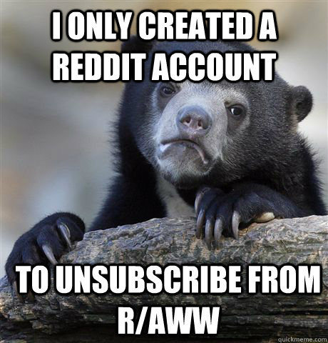 i only created a reddit account to unsubscribe from raww - Confession Bear