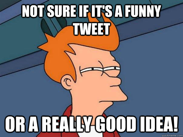 not sure if its a funny tweet or a really good idea - Futurama Fry