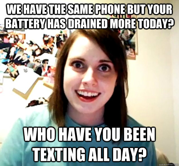 we have the same phone but your battery has drained more tod - Overly Attached Girlfriend