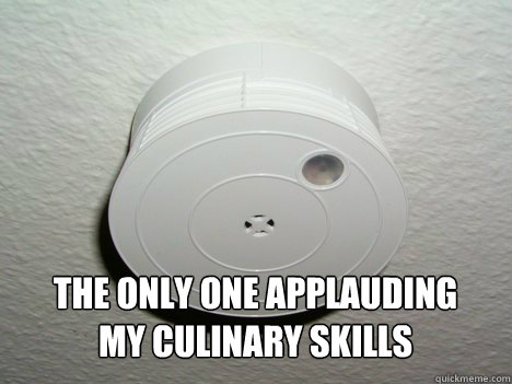 the only one applauding my culinary skills - GG Smoke Detector