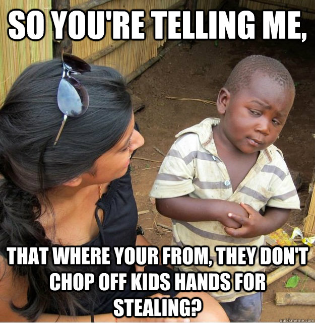 so youre telling me that where your from they dont chop  - Skeptical Third World Kid