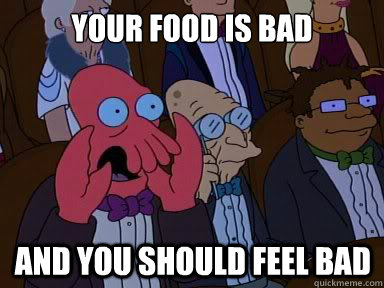 your food is bad and you should feel bad - X is bad and you should feel bad
