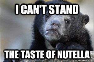 i cant stand the taste of nutella - Confession Bear on Facebook
