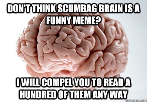 dont think scumbag brain is a funny meme i will compel you - Scumbag Brain