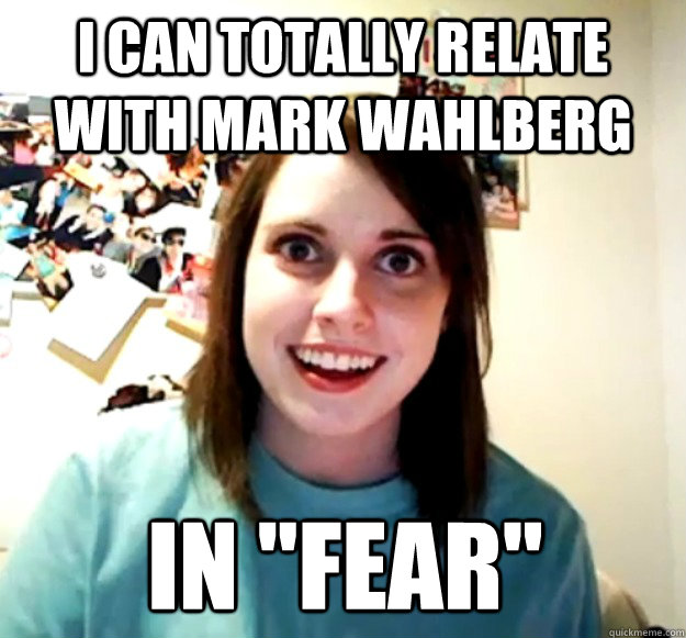 i can totally relate with mark wahlberg in fear - Overly Attached Girlfriend