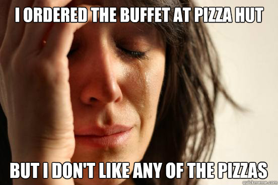 i ordered the buffet at pizza hut but i dont like any of t - First World Problems