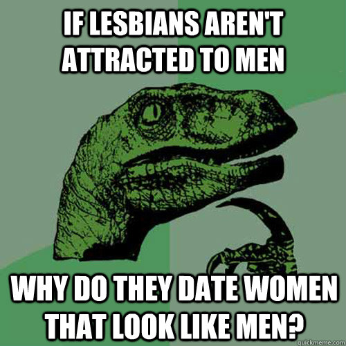 if lesbians arent attracted to men why do they date women t - Philosoraptor