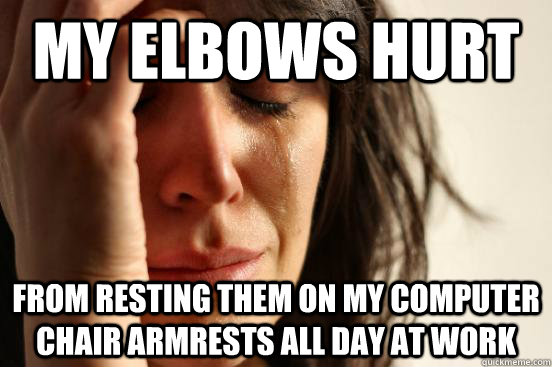 my elbows hurt from resting them on my computer chair armres - First World Problems