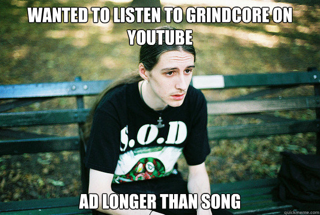 wanted to listen to grindcore on youtube ad longer than song - First World Metal Problems